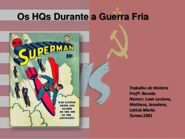 Os HQs Durante a Guerra Fria  Trabalho de História Profª: Renata Nomes: Luan Luciano, Mathaus, Iasodara, Letícia Maria. Tu...