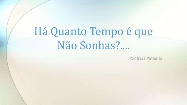 Por Irina Pimenta Há Quanto Tempo é que Não Sonhas?....
