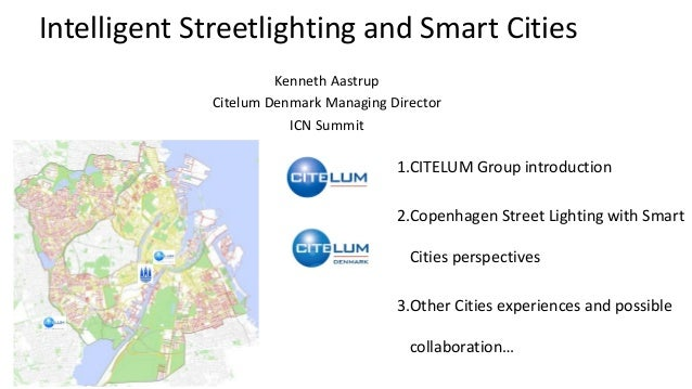 Intelligent Streetlighting and Smart Cities Kenneth Aastrup Citelum Denmark Managing Director ICN Summit 1.CITELUM Group i...