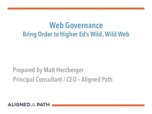 Web Governance  Bring Order to Higher Ed's Wild, Wild Web  Prepared by Matt Herzberger  Principal Consultant / CEO – Align...