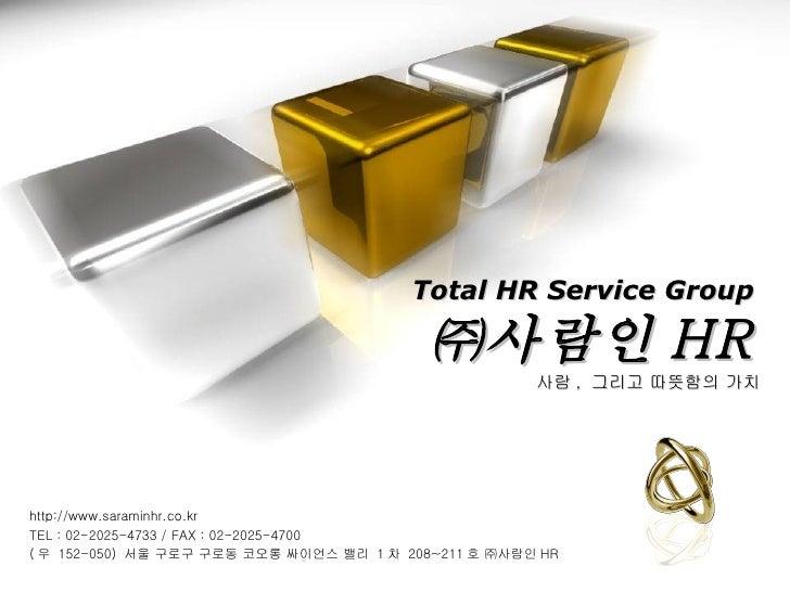Total HR Service Group ㈜사람인 HR 사람 ,  그리고 따뜻함의 가치 http://www.saraminhr.co.kr TEL : 02-2025-4733 / FAX : 02-2025-4700 ( 우  1...