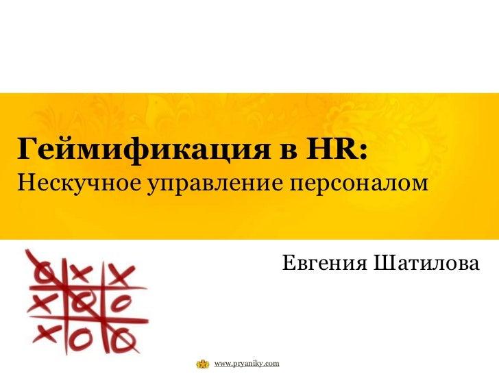 Геймификация в HR:Нескучное управление персоналом                                 Евгения Шатилова              www.pryani...