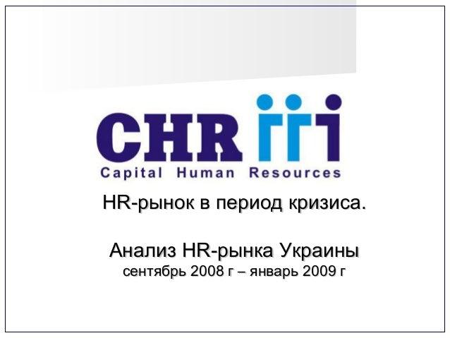 HR-HR-рынок в период кризиса.рынок в период кризиса. Анализ HR-рынка УкраиныАнализ HR-рынка Украины сентябрь 2008 г – янва...