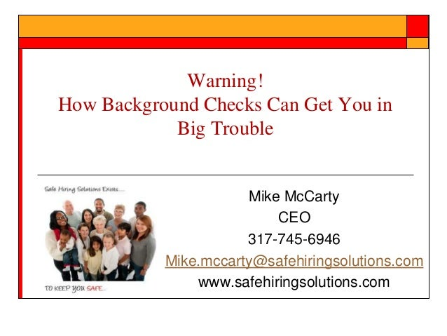 Warning! How Background Checks Can Get You in Big Trouble  Mike McCarty CEO 317-745-6946 Mike.mccarty@safehiringsolutions....