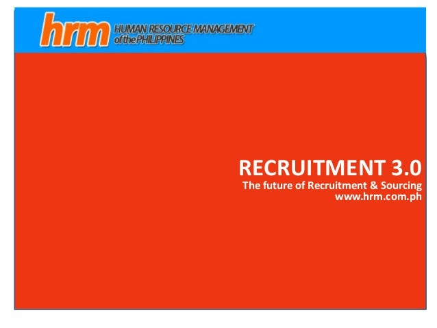 RECRUITMENT 3.0 The future of Recruitment & Sourcing www.hrm.com.ph