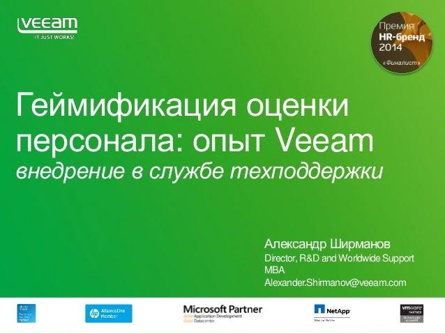 Геймификация оценки персонала: опыт Veeam внедрение в службе техподдержки Александр Ширманов Director, R&D and Worldwide S...