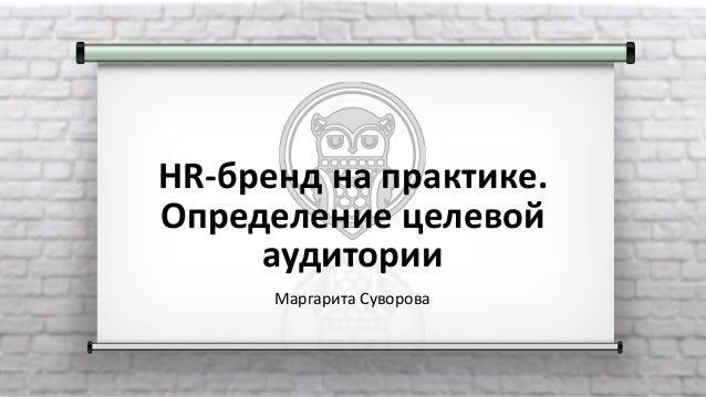 HR-бренд на практике. Определение целевой аудитории Маргарита Суворова