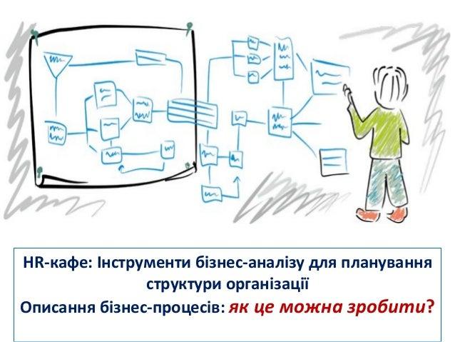 HR-кафе:Інструментибізнес-аналізудляпланування структуриорганізації Описаннябізнес-процесів:якцеможназробити?...