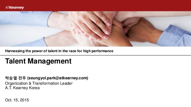 Oct. 15, 2015 Organization & Transformation Leader A.T. Kearney Korea 박승열 전무 (seungyol.park@atkearney.com) Talent Manageme...