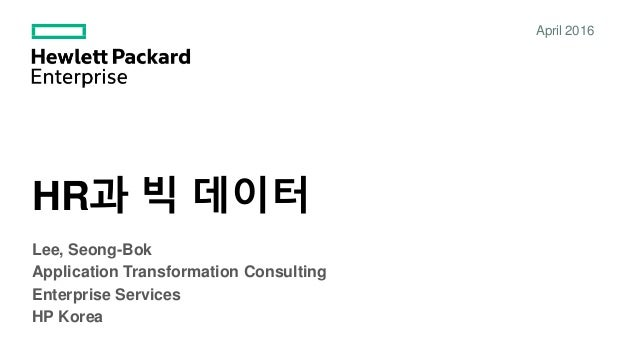 HR과 빅 데이터 April 2016 Lee, Seong-Bok Application Transformation Consulting Enterprise Services HP Korea