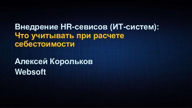 Внедрение HR-севисов (ИТ-систем): Что учитывать при расчете себестоимости Алексей Корольков Websoft