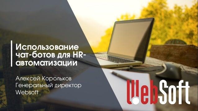 1 Использование чат-ботов для HR- автоматизации Алексей Корольков Генеральный директор Websoft