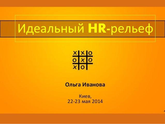 Ольга Иванова Киев, 22-23 мая 2014 Идеальный HR-рельеф
