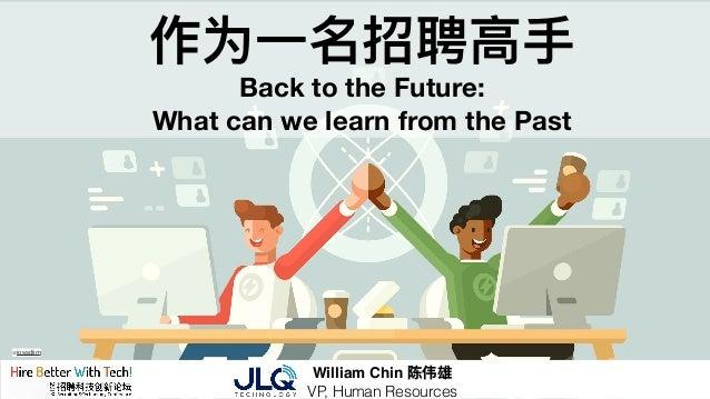 作为⼀一名招聘⾼高⼿手 Back to the Future: What can we learn from the Past William Chin 陈伟雄 VP, Human Resources @jossdiim
