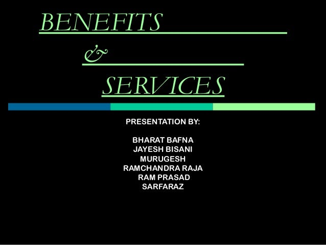 BENEFITS & SERVICES PRESENTATION BY: BHARAT BAFNA JAYESH BISANI MURUGESH RAMCHANDRA RAJA RAM PRASAD SARFARAZ