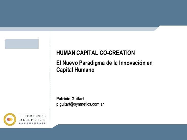 Patricio Guitart [email_address] HUMAN CAPITAL CO-CREATION El Nuevo Paradigma de la Innovación en Capital Humano
