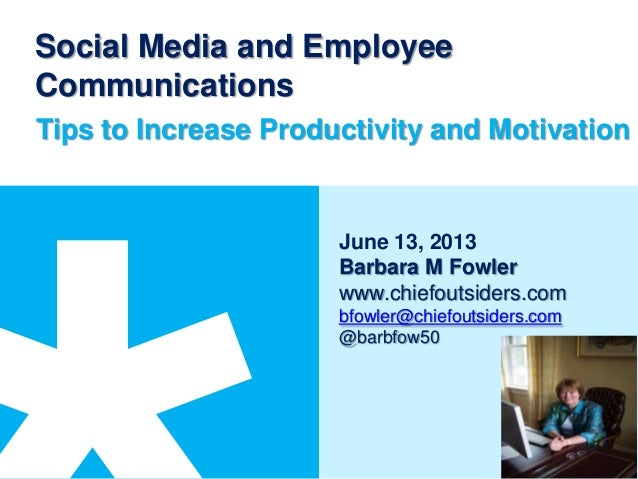 Social Media and EmployeeCommunicationsTips to Increase Productivity and MotivationJune 13, 2013Barbara M Fowlerwww.chiefo...
