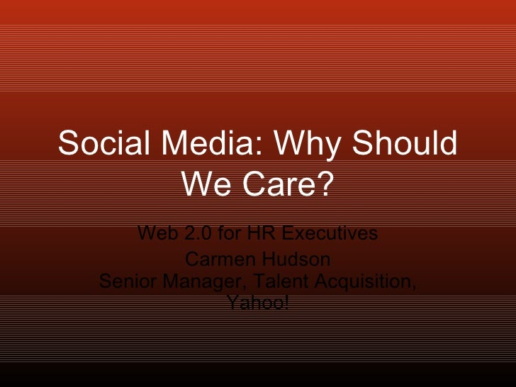 Social Media: Why Should We Care? Web 2.0 for HR Executives Carmen Hudson Senior Manager, Talent Acquisition, Yahoo!