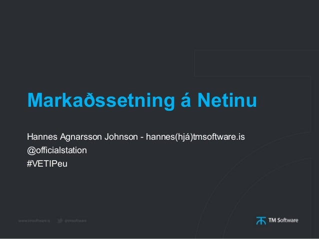 Markaðssetning á Netinu Hannes Agnarsson Johnson - hannes(hjá)tmsoftware.is @officialstation #VETIPeu
