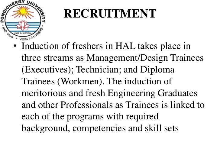 RECRUITMENT• Induction of freshers in HAL takes place in  three streams as Management/Design Trainees  (Executives); Techn...