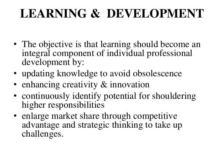 LEARNING & DEVELOPMENT• The objective is that learning should become an  integral component of individual professional  de...