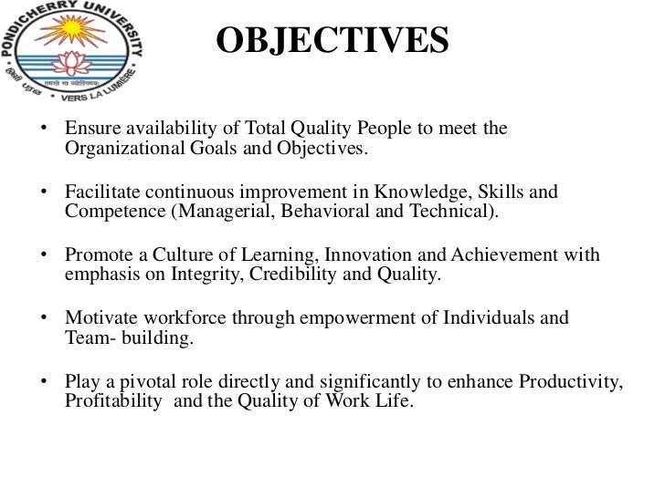 OBJECTIVES• Ensure availability of Total Quality People to meet the  Organizational Goals and Objectives.• Facilitate cont...