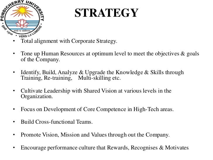 STRATEGY• Total alignment with Corporate Strategy.• Tone up Human Resources at optimum level to meet the objectives & goal...