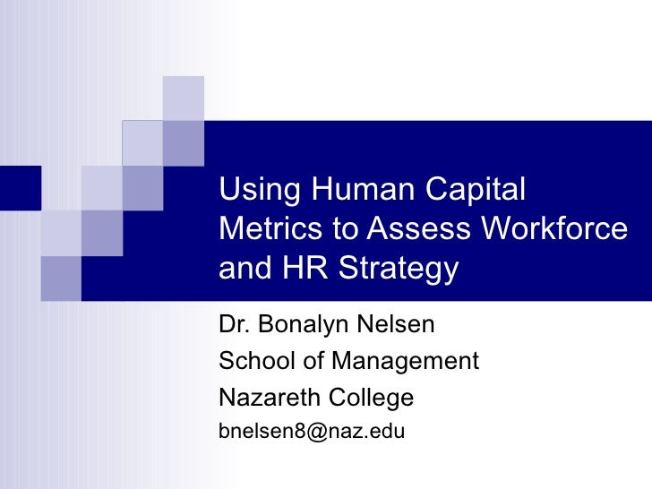 Using Human Capital Metrics to Assess Workforce and HR Strategy Dr. Bonalyn Nelsen School of Management Nazareth College [...
