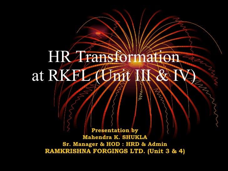 HR Transformation at RKFL (Unit III & IV) Presentation by Mahendra K. SHUKLA Sr. Manager & HOD : HRD & Admin RAMKRISHNA FO...