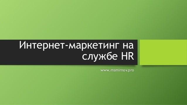 Интернет-маркетинг на службе HR www.msmirnov.pro