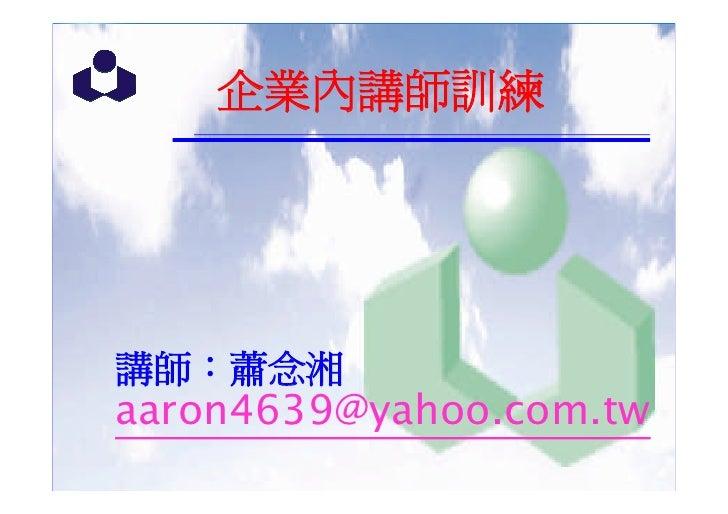 企業內講師訓練     講師:蕭念湘 aaron4639@yahoo.com.tw