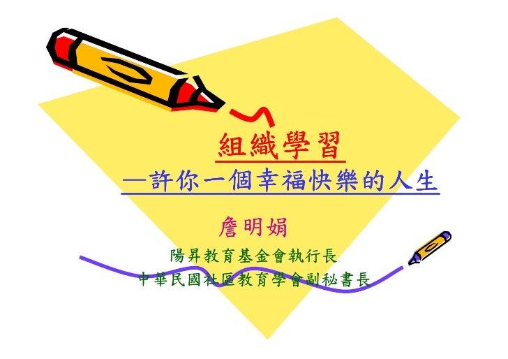 組織學習 —許你一個幸福快樂的人生     詹明娟   陽昇教育基金會執行長 中華民國社區教育學會副秘書長