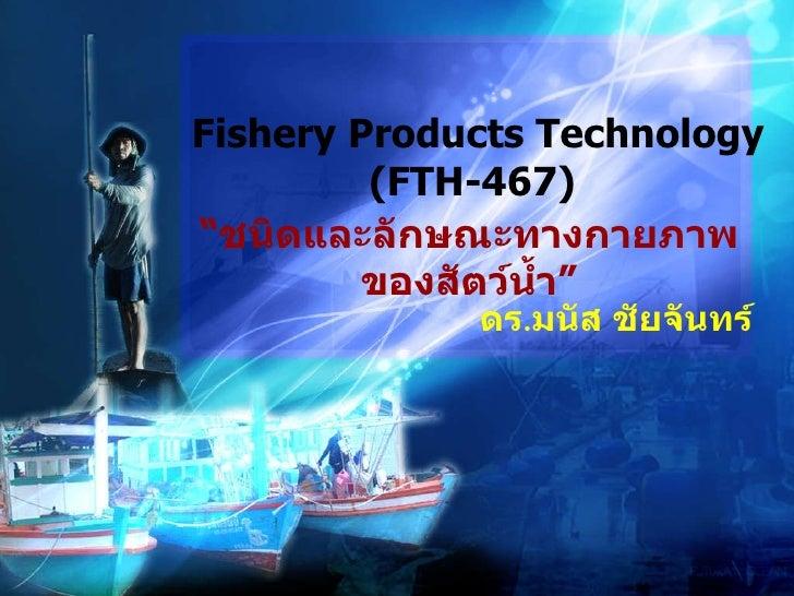 """"""" ชนิดและลักษณะทางกายภาพของสัตว์น้ำ"""" Fishery Products Technology (FTH-467)  ดร . มนัส ชัยจันทร์"""