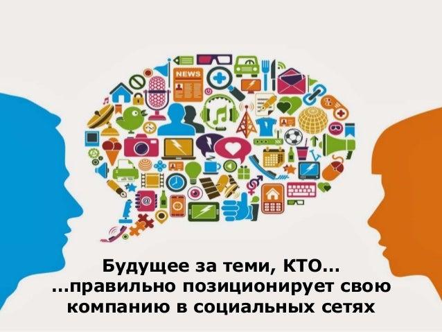Будущее за теми, КТО… …правильно позиционирует свою компанию в социальных сетях