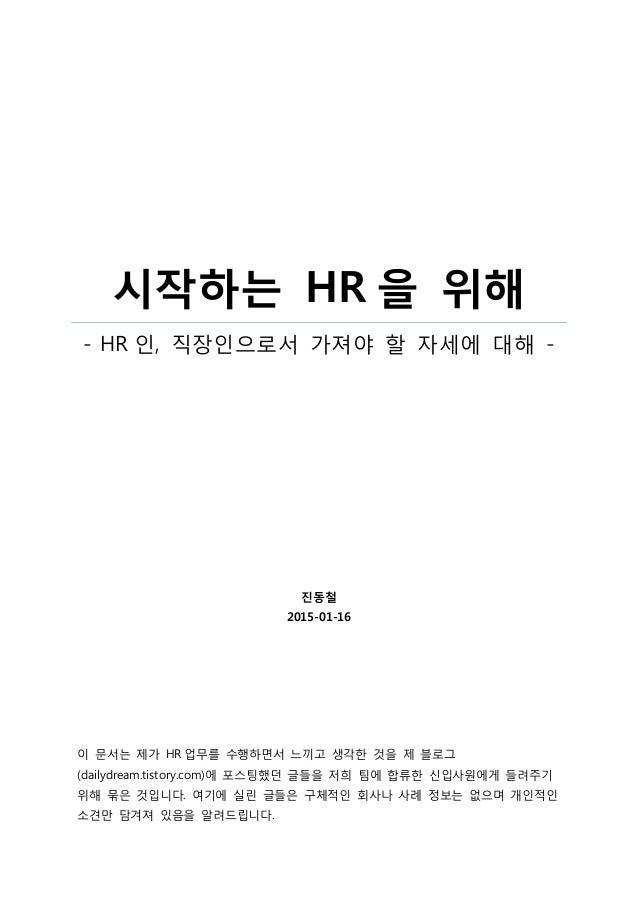 시작하는 HR 을 위해 - HR 인, 직장인으로서 가져야 할 자세에 대해 - 진동철 2015-01-16 이 문서는 제가 HR 업무를 수행하면서 느끼고 생각한 것을 제 블로그 (dailydream.tistory.com)에...