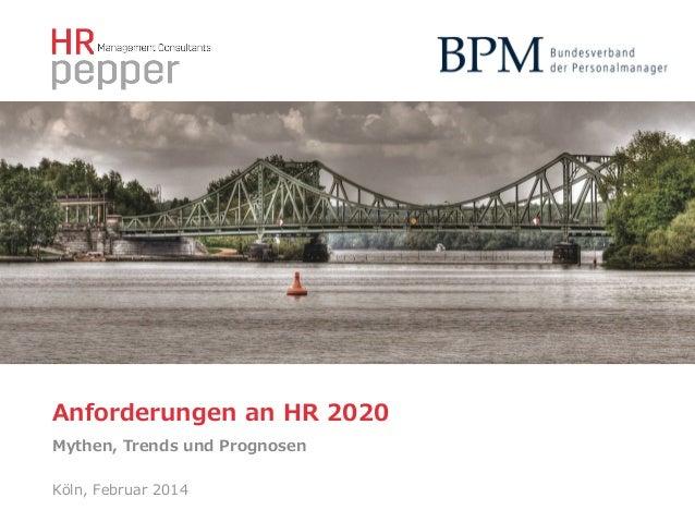 Anforderungen an HR 2020 Mythen, Trends und Prognosen  Köln, Februar 2014