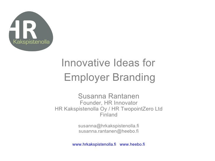 Innovative Ideas for  Employer Branding Susanna Rantanen Founder, HR Innovator HR Kakspistenolla Oy / HR TwopointZero Ltd ...