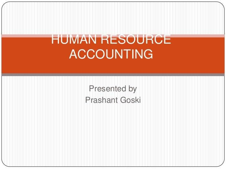 HUMAN RESOURCE ACCOUNTING<br />Presented by<br />PrashantGoski<br />