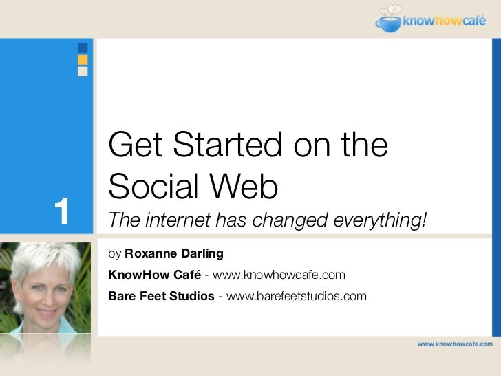 Get Started on the     Social Web 1   The internet has changed everything!     by Roxanne Darling     KnowHow Café - www.k...