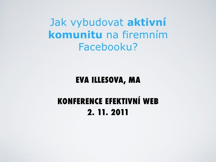 Jak vybudovat aktivníkomunitu na firemním     Facebooku?     EVA ILLESOVA, MA KONFERENCE EFEKTIVNÍ WEB       2. 11. 2011