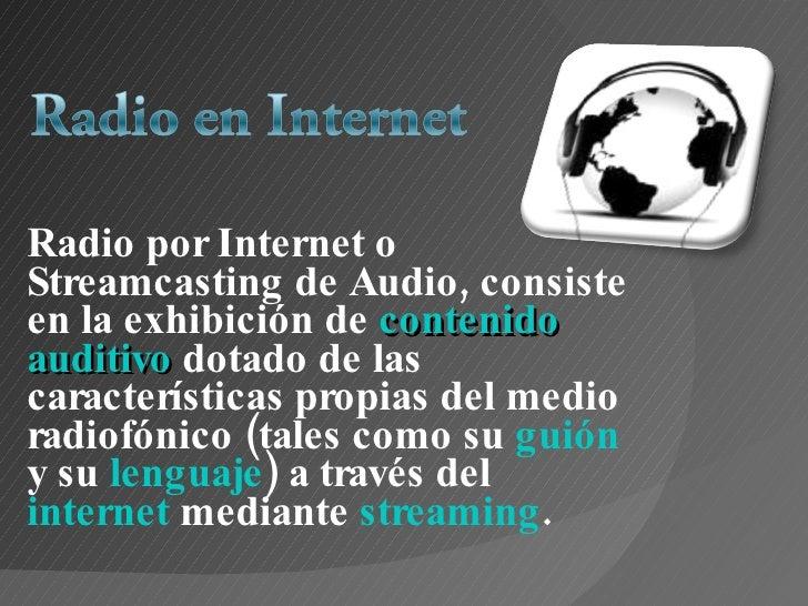 Radio por Internet o Streamcasting de Audio, consiste en la exhibición de  contenido   auditivo   dotado de las caracterís...