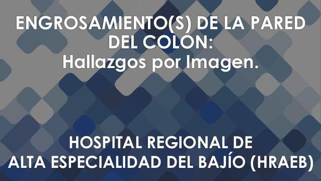 HOSPITAL REGIONAL DE ALTA ESPECIALIDAD DEL BAJÍO (HRAEB) ENGROSAMIENTO(S) DE LA PARED DEL COLON: Hallazgos por Imagen.