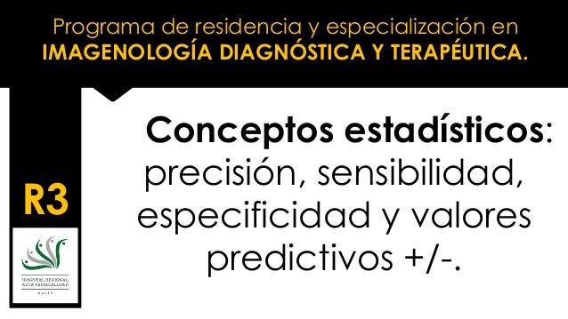 Programa de residencia y especialización en IMAGENOLOGÍA DIAGNÓSTICA Y TERAPÉUTICA. R3 Conceptos estadísticos: precisión, ...