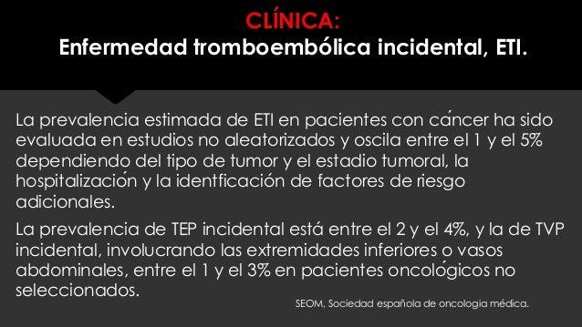 CLÍNICA: Enfermedad tromboembólica incidental, ETI. La prevalencia estimada de ETI en pacientes con cáncer ha sido evalua...
