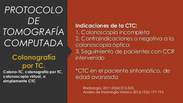 Indicaciones de la CTC: 1. Colonoscopia incompleta 2. Contraindicaciones o negativa a la colonoscopia óptica 3. Seguimient...