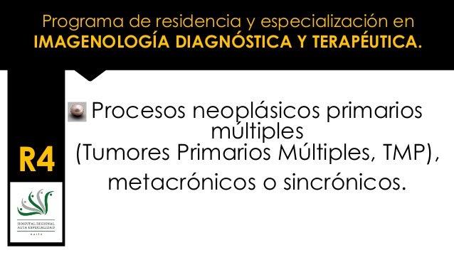 Programa de residencia y especialización en IMAGENOLOGÍA DIAGNÓSTICA Y TERAPÉUTICA. R4 Procesos neoplásicos primarios múlt...
