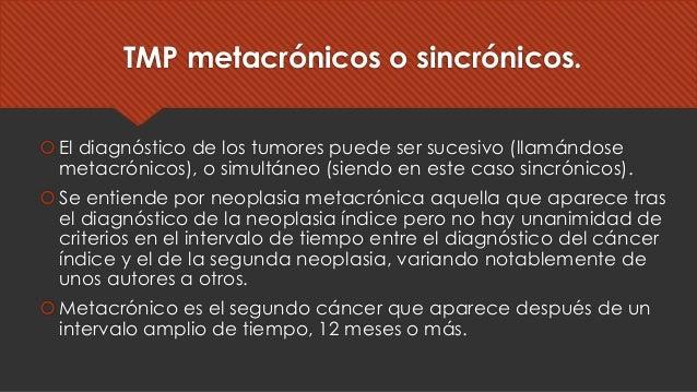 TMP metacrónicos o sincrónicos. šEl diagnóstico de los tumores puede ser sucesivo (llamándose metacrónicos), o simultáneo ...