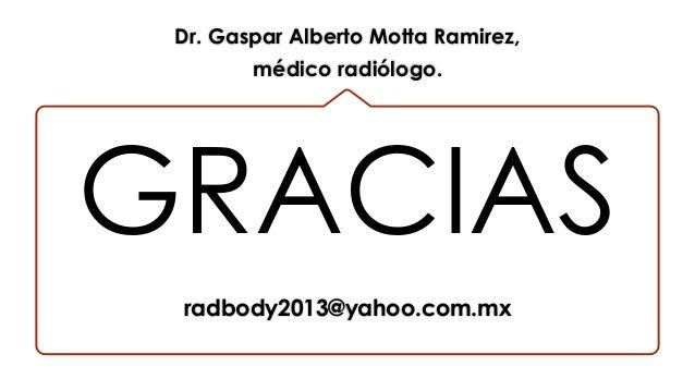 GRACIAS Dr. Gaspar Alberto Motta Ramirez, médico radiólogo. radbody2013@yahoo.com.mx