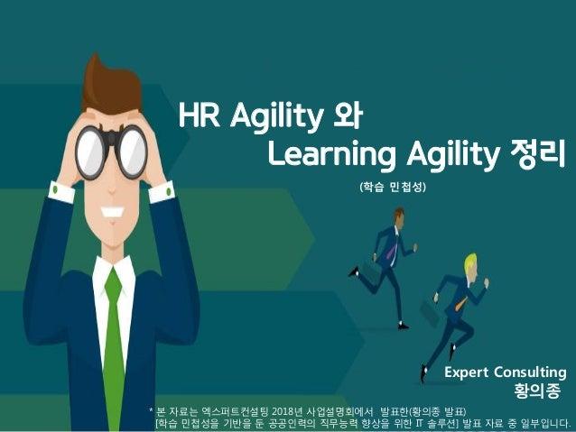 HR Agility 와 Learning Agility 정리 * 본 자료는 엑스퍼트컨설팅 2018년 사업설명회에서 발표한(황의종 발표) [학습 민첩성을 기반을 둔 공공인력의 직무능력 향상을 위한 IT 솔루션] 발표 자료 ...