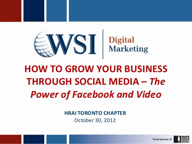 HOW TO GROW YOUR BUSINESSTHROUGH SOCIAL MEDIA – The Power of Facebook and Video       HRAI TORONTO CHAPTER          Octobe...